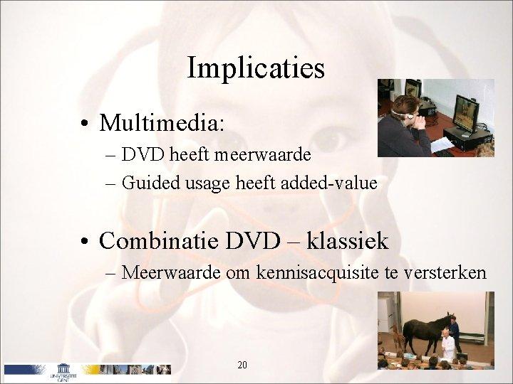 Implicaties • Multimedia: – DVD heeft meerwaarde – Guided usage heeft added-value • Combinatie