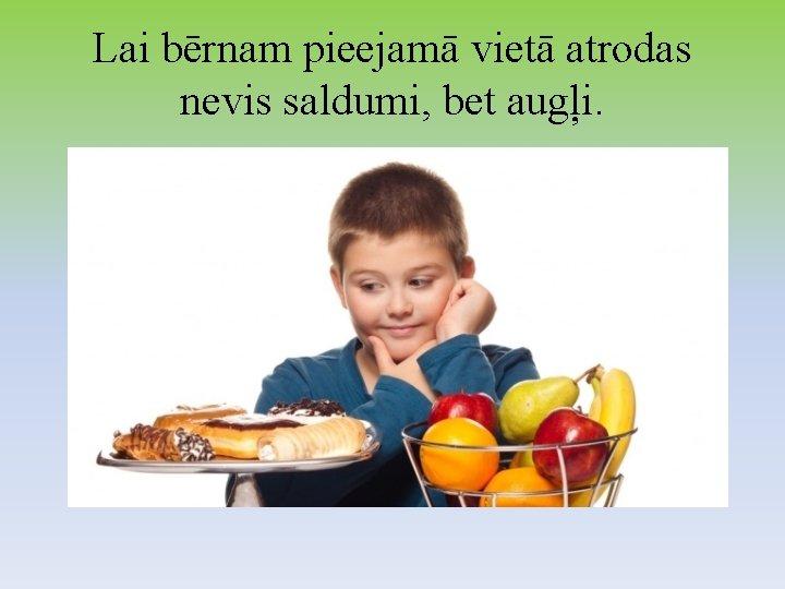 Lai bērnam pieejamā vietā atrodas nevis saldumi, bet augļi.