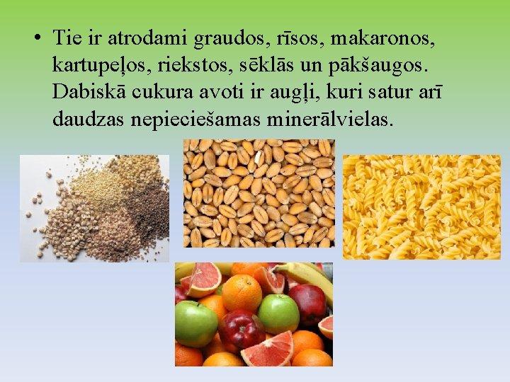 • Tie ir atrodami graudos, rīsos, makaronos, kartupeļos, riekstos, sēklās un pākšaugos. Dabiskā