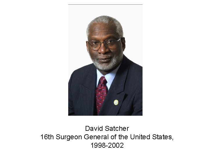 David Satcher 16 th Surgeon General of the United States, 1998 -2002