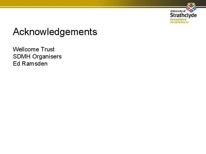 Acknowledgements Wellcome Trust SDMH Organisers Ed Ramsden