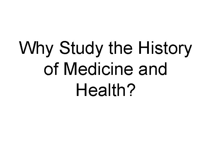 Why Study the History of Medicine and Health?
