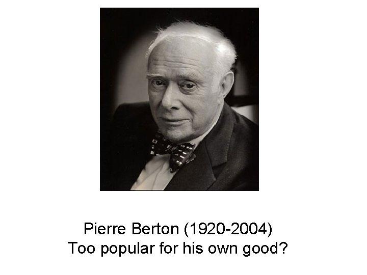 Pierre Berton (1920 -2004) Too popular for his own good?