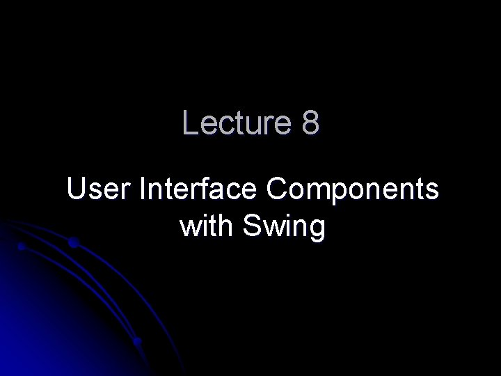 Lecture 8 User Interface Components with Swing