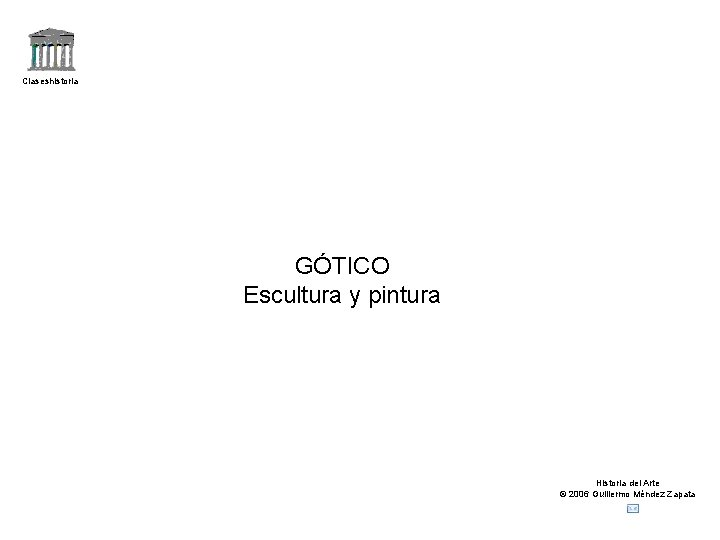Claseshistoria GÓTICO Escultura y pintura Historia del Arte © 2006 Guillermo Méndez Zapata