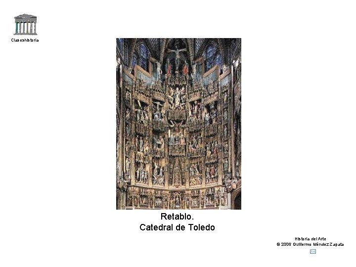 Claseshistoria Retablo. Catedral de Toledo Historia del Arte © 2006 Guillermo Méndez Zapata