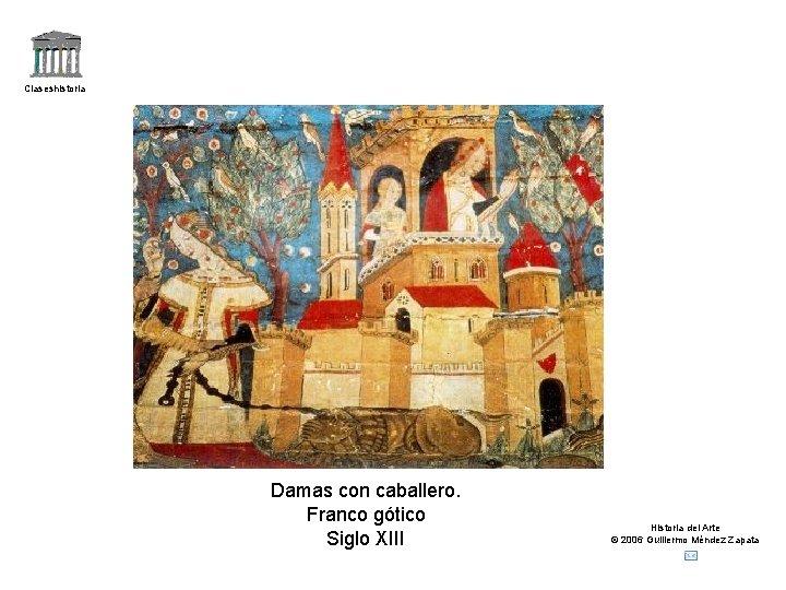 Claseshistoria Damas con caballero. Franco gótico Siglo XIII Historia del Arte © 2006 Guillermo