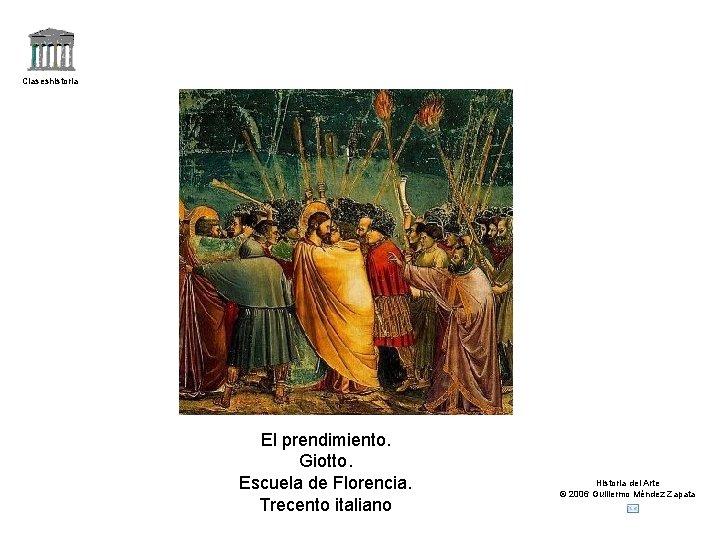 Claseshistoria El prendimiento. Giotto. Escuela de Florencia. Trecento italiano Historia del Arte © 2006