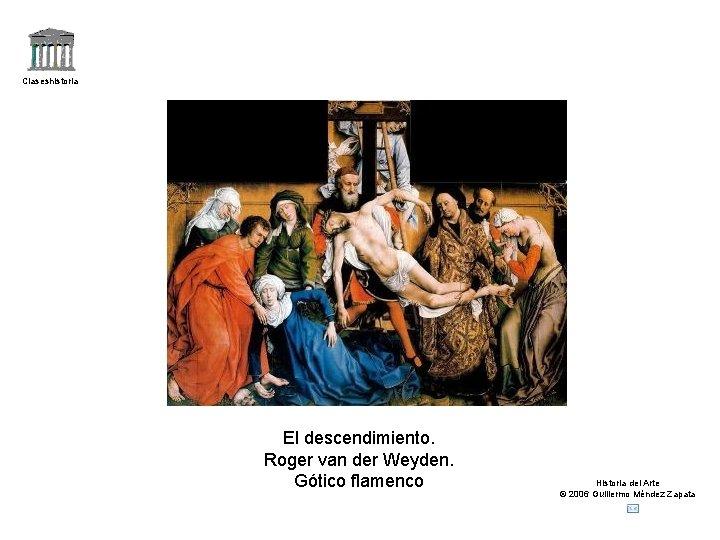 Claseshistoria El descendimiento. Roger van der Weyden. Gótico flamenco Historia del Arte © 2006