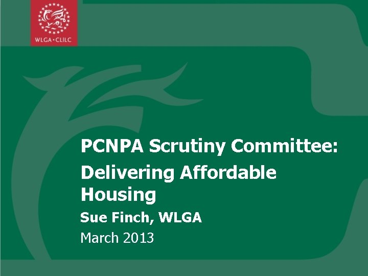 PCNPA Scrutiny Committee: Delivering Affordable Housing Sue Finch, WLGA March 2013