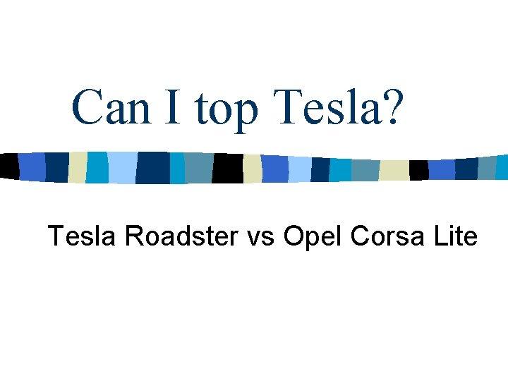 Can I top Tesla? Tesla Roadster vs Opel Corsa Lite