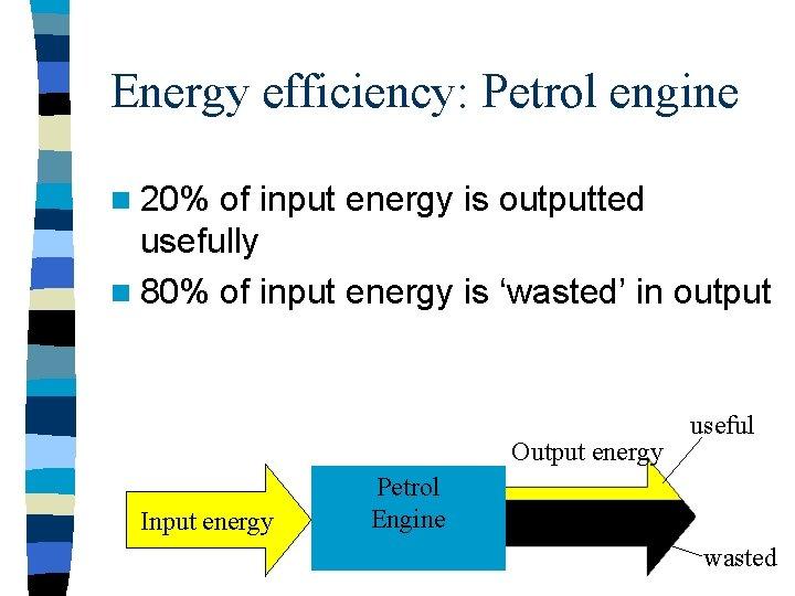 Energy efficiency: Petrol engine n 20% of input energy is outputted usefully n 80%