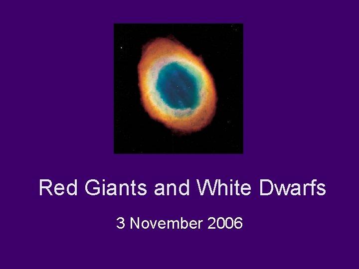 Red Giants and White Dwarfs 3 November 2006