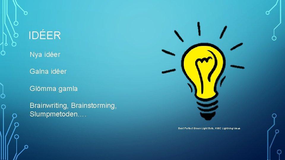 IDÉER Nya idéer Galna idéer Glömma gamla Brainwriting, Brainstorming, Slumpmetoden…. Best Perfect Green Light