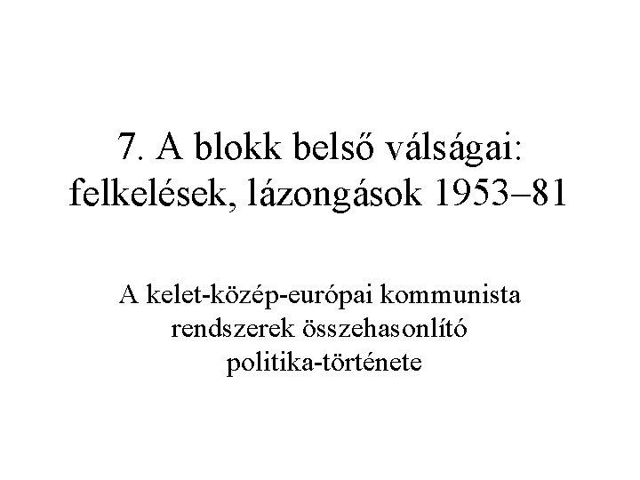 7. A blokk belső válságai: felkelések, lázongások 1953– 81 A kelet közép európai kommunista