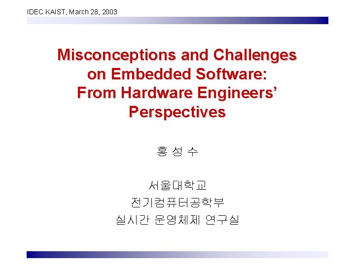 IDEC KAIST, March 28, 2003 Misconceptions and Challenges on Embedded Software: From Hardware Engineers'