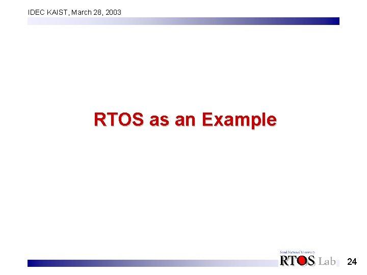 IDEC KAIST, March 28, 2003 RTOS as an Example 24