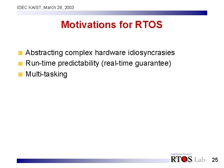 IDEC KAIST, March 28, 2003 Motivations for RTOS Abstracting complex hardware idiosyncrasies Run-time predictability