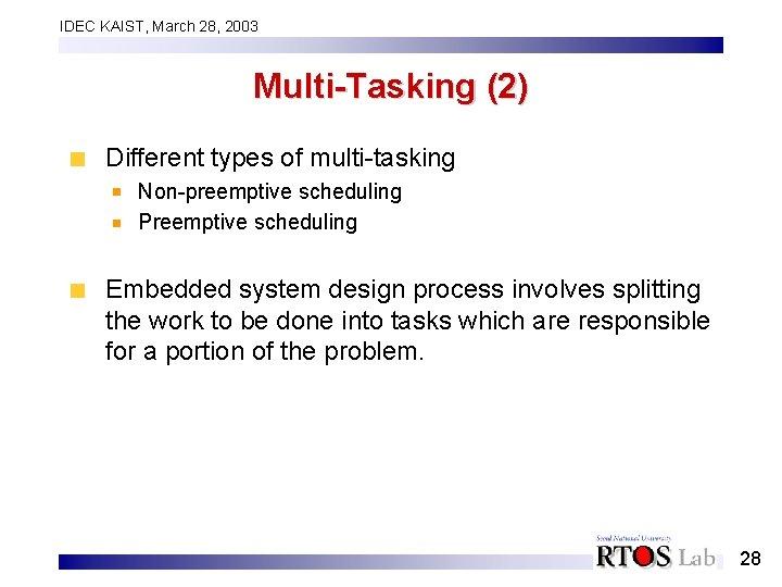 IDEC KAIST, March 28, 2003 Multi-Tasking (2) Different types of multi-tasking Non-preemptive scheduling Preemptive