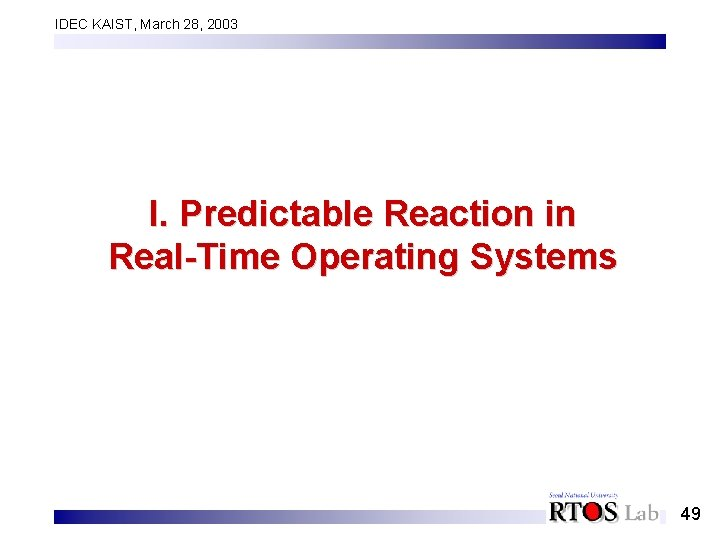 IDEC KAIST, March 28, 2003 I. Predictable Reaction in Real-Time Operating Systems 49