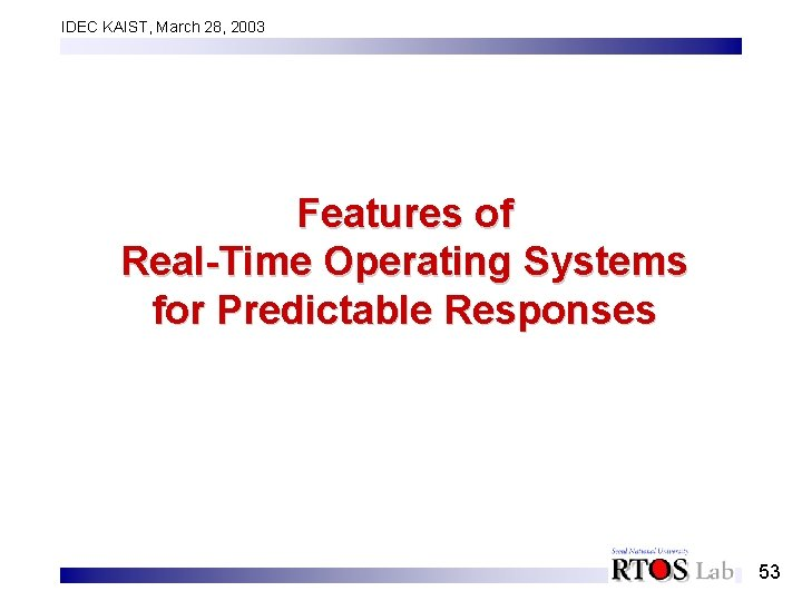 IDEC KAIST, March 28, 2003 Features of Real-Time Operating Systems for Predictable Responses 53