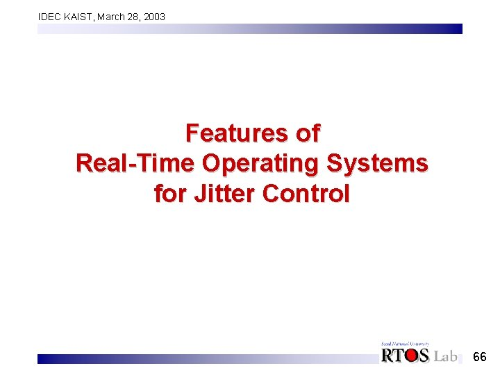 IDEC KAIST, March 28, 2003 Features of Real-Time Operating Systems for Jitter Control 66