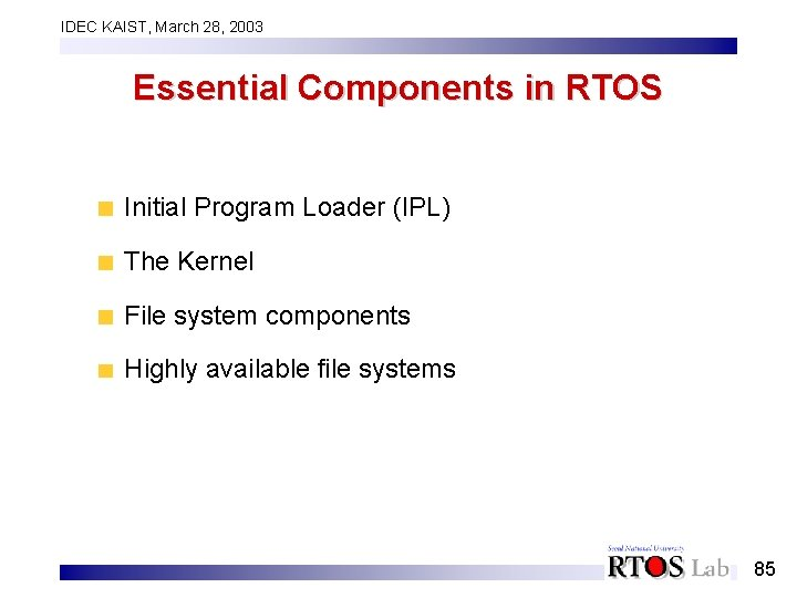 IDEC KAIST, March 28, 2003 Essential Components in RTOS Initial Program Loader (IPL) The