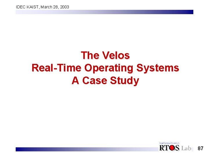 IDEC KAIST, March 28, 2003 The Velos Real-Time Operating Systems A Case Study 87