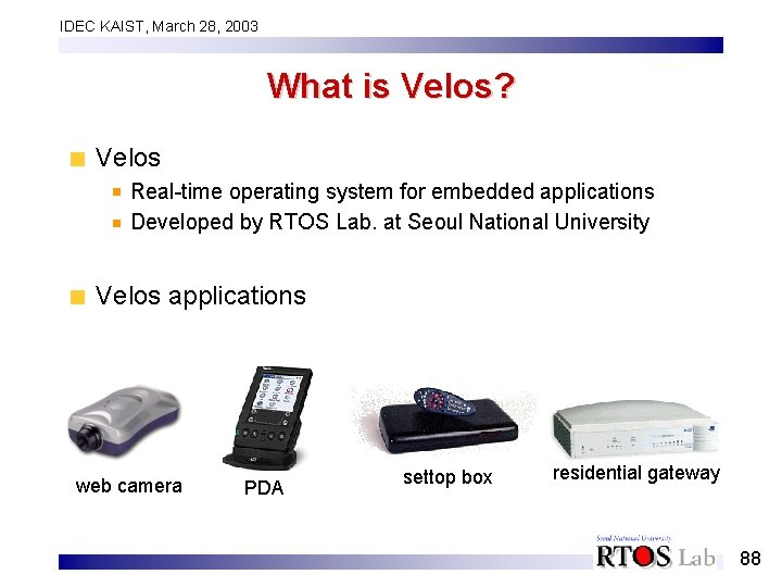 IDEC KAIST, March 28, 2003 What is Velos? Velos Real-time operating system for embedded