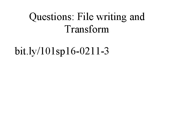 Questions: File writing and Transform bit. ly/101 sp 16 -0211 -3