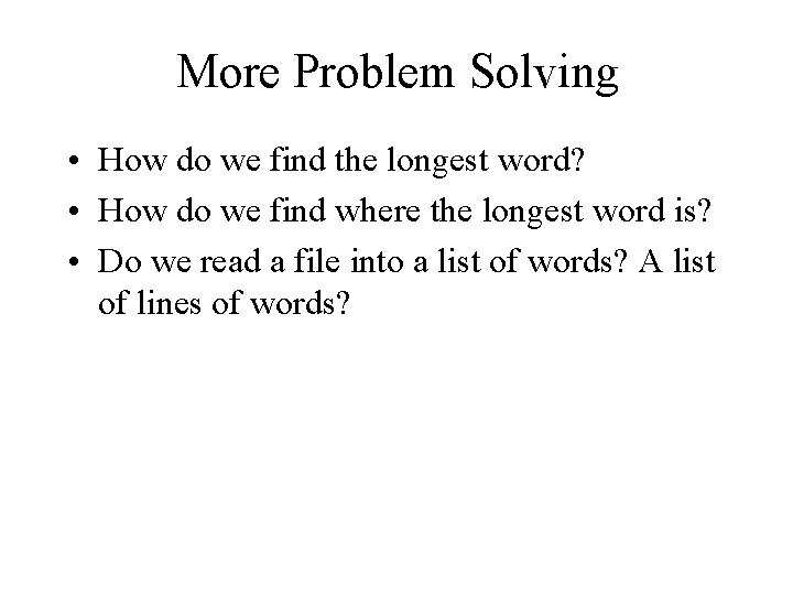 More Problem Solving • How do we find the longest word? • How do