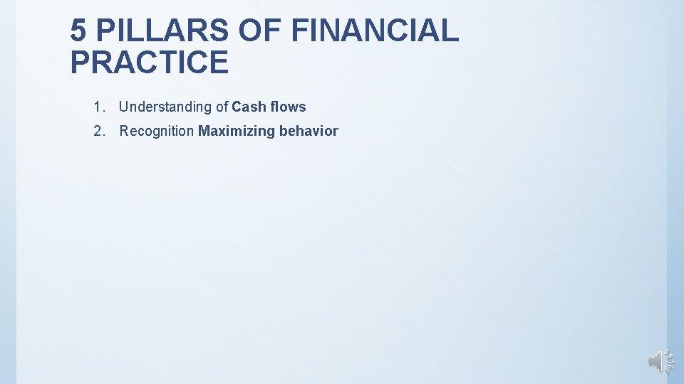 5 PILLARS OF FINANCIAL PRACTICE 1. Understanding of Cash flows 2. Recognition Maximizing behavior