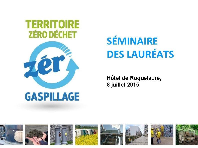 SÉMINAIRE DES LAURÉATS Hôtel de Roquelaure, 8 juillet 2015 Ministère de l'Écologie, du Développement