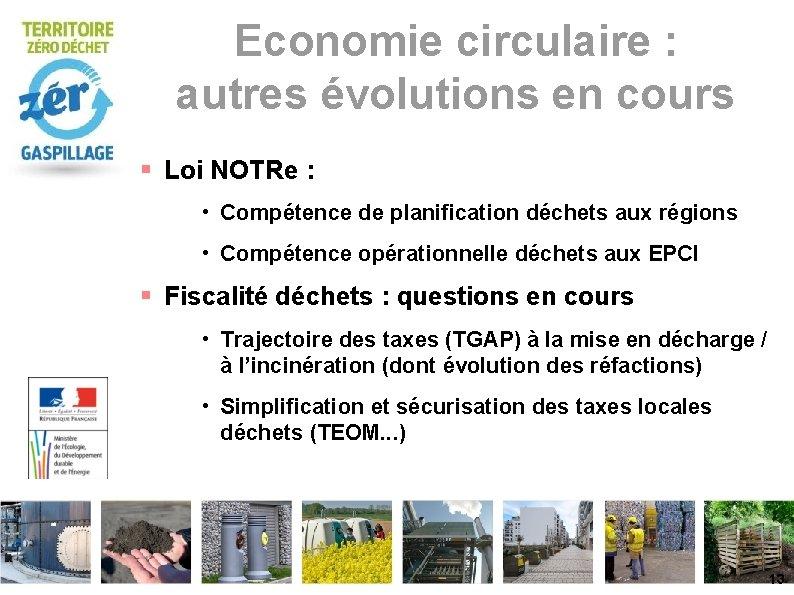 Economie circulaire : autres évolutions en cours Loi NOTRe : • Compétence de planification