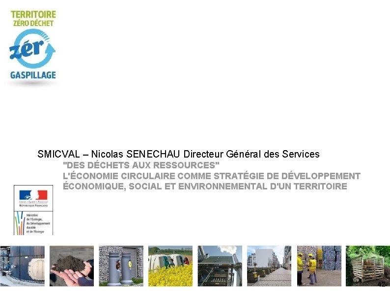 """SMICVAL – Nicolas SENECHAU Directeur Général des Services """"DES DÉCHETS AUX RESSOURCES"""" L'ÉCONOMIE CIRCULAIRE"""
