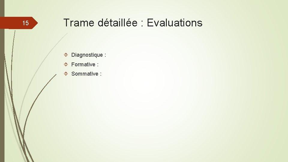 15 Trame détaillée : Evaluations Diagnostique : Formative : Sommative :