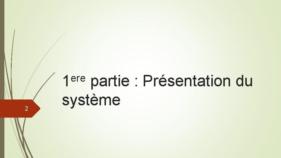 ere 1 2 partie : Présentation du système