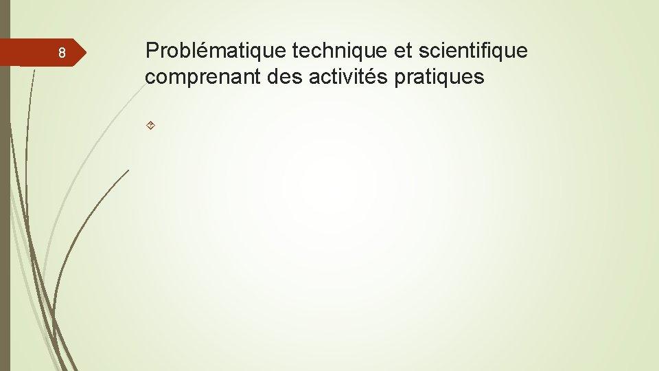 8 Problématique technique et scientifique comprenant des activités pratiques