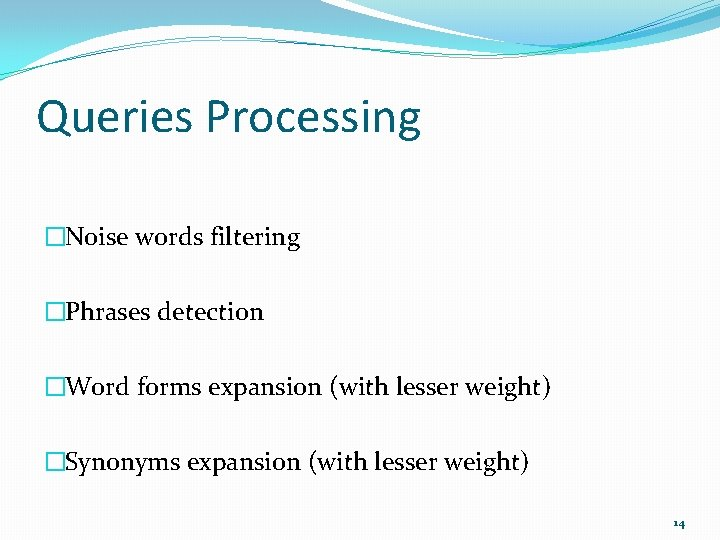 Queries Processing �Noise words filtering �Phrases detection �Word forms expansion (with lesser weight) �Synonyms