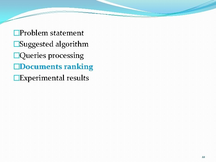 �Problem statement �Suggested algorithm �Queries processing �Documents ranking �Experimental results 22