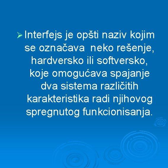 Ø Interfejs je opšti naziv kojim se označava neko rešenje, hardversko ili softversko, koje