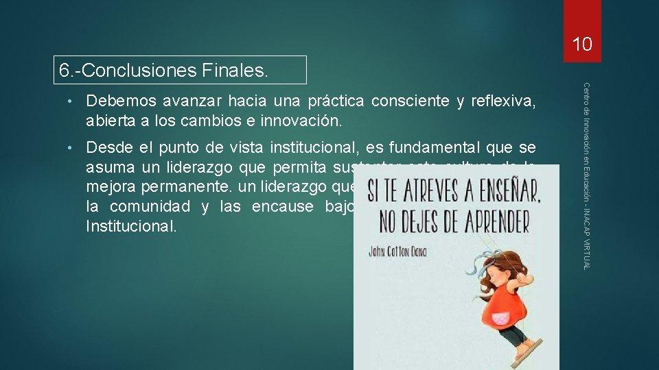 10 6. -Conclusiones Finales. Debemos avanzar hacia una práctica consciente y reflexiva, abierta a