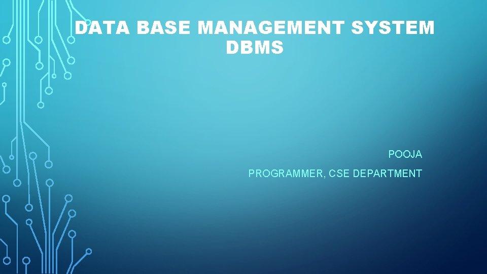 DATA BASE MANAGEMENT SYSTEM DBMS POOJA PROGRAMMER, CSE DEPARTMENT