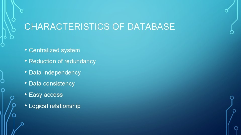 CHARACTERISTICS OF DATABASE • Centralized system • Reduction of redundancy • Data independency •