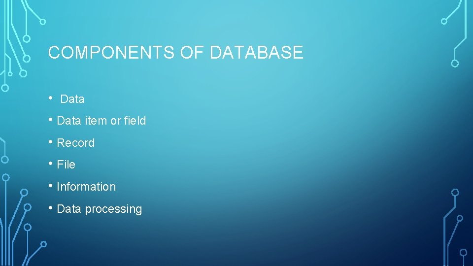 COMPONENTS OF DATABASE • Data item or field • Record • File • Information