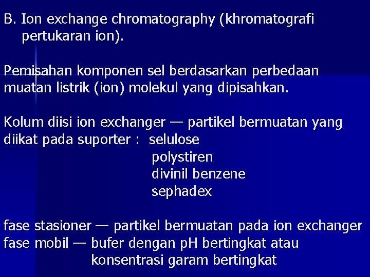 B. Ion exchange chromatography (khromatografi pertukaran ion). Pemisahan komponen sel berdasarkan perbedaan muatan listrik
