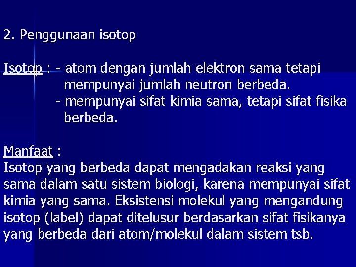 2. Penggunaan isotop Isotop : - atom dengan jumlah elektron sama tetapi mempunyai jumlah