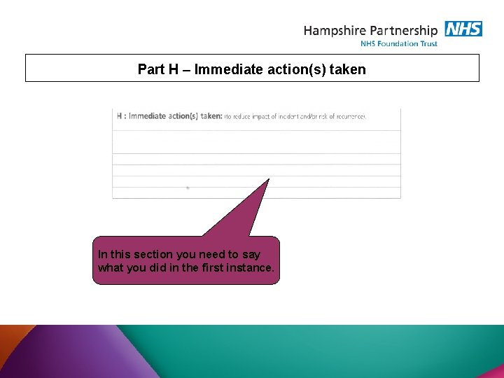 Part H – Immediate action(s) taken In this section you need to say what