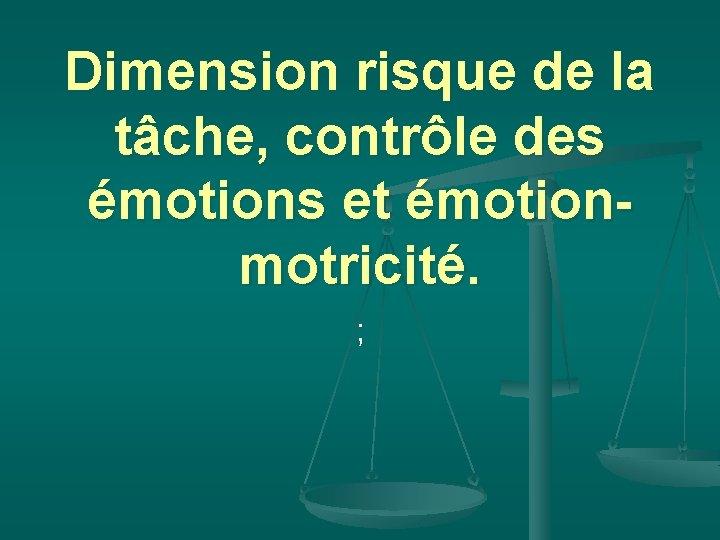 Dimension risque de la tâche, contrôle des émotions et émotionmotricité. ;