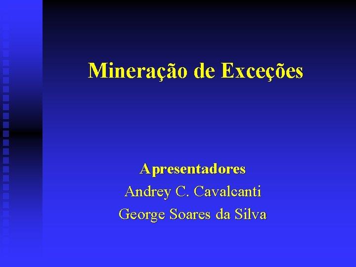 Mineração de Exceções Apresentadores Andrey C. Cavalcanti George Soares da Silva